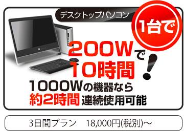 デスクトップパソコン1台で200Wで10時間、1000Wの機器なら約2時間連続使用可能 3日間プラン18,000円~