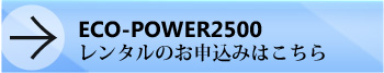 ECO-POWER2500レンタルのお申し込みはこちら