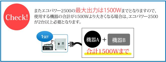またエコパワー2500の最大出力は1500Wまでとなりますので、 使用する機器の合計が1500Wより大きくなる場合は、エコパワー2500が2台以上必要となります。