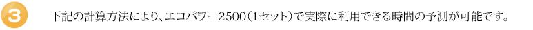 下記の計算方法により、エコパワー2500(1セット)で実際に利用できる時間の予測が可能です。