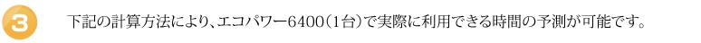 下記の計算方法により、エコパワー6400(1台)で実際に利用できる時間の予測が可能です。