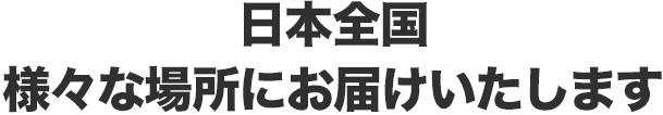 日本全国 様々な場所にお届けいたします